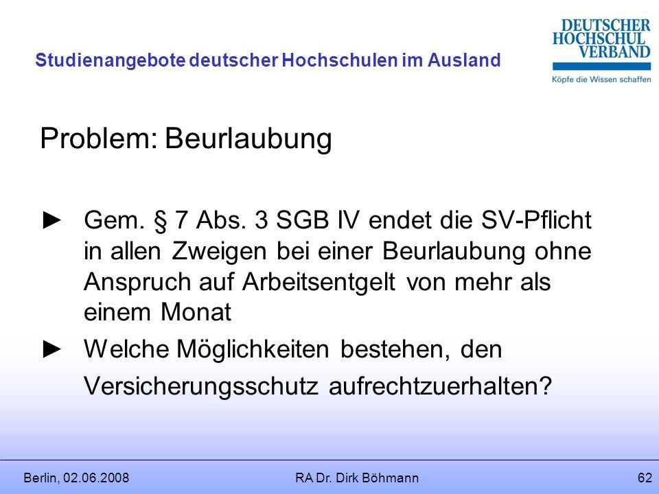 Berlin, 02.06.2008RA Dr. Dirk Böhmann61 Studienangebote deutscher Hochschulen im Ausland Nach § 4 SGB IV (Ausstrahlung) unterliegt ein Mitarbeiter wei