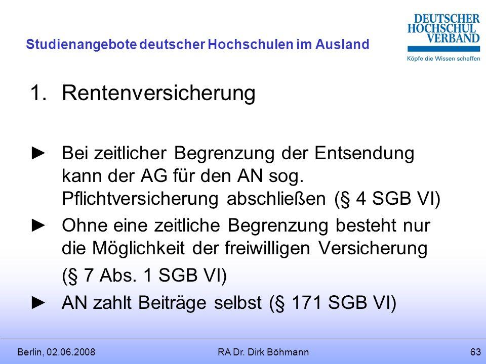 Berlin, 02.06.2008RA Dr. Dirk Böhmann62 Studienangebote deutscher Hochschulen im Ausland Problem: Beurlaubung Gem. § 7 Abs. 3 SGB IV endet die SV-Pfli