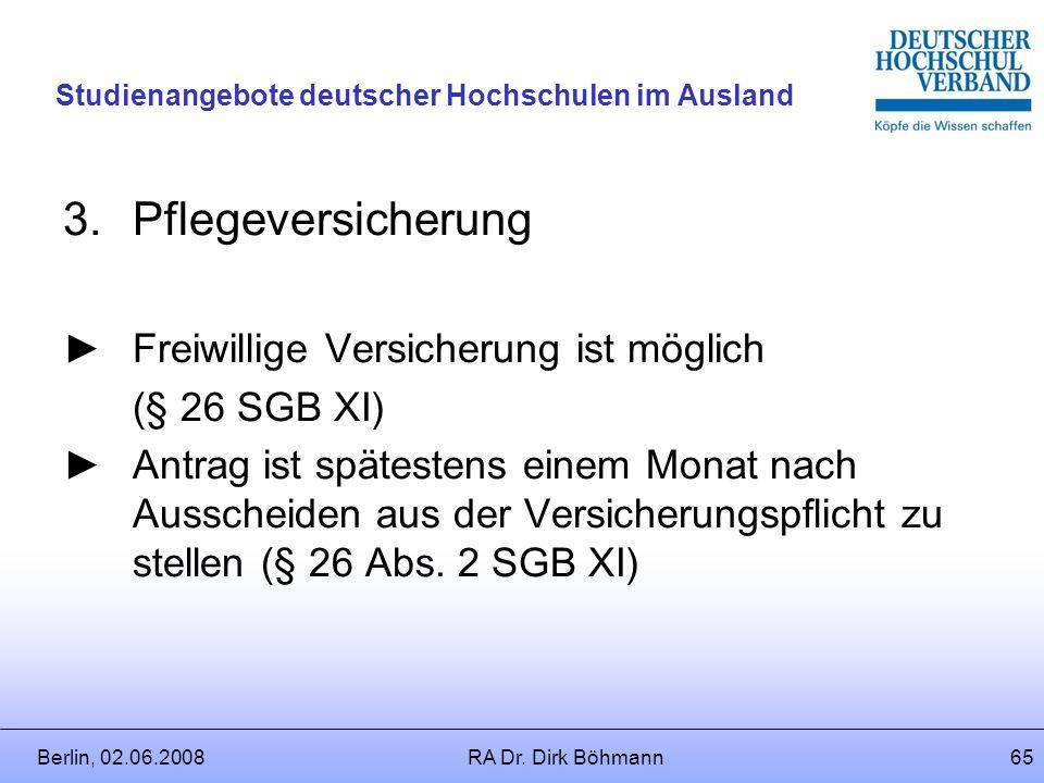 Berlin, 02.06.2008RA Dr. Dirk Böhmann64 Studienangebote deutscher Hochschulen im Ausland 2.Krankenversicherung Freiwillige Versicherung ist möglich (§