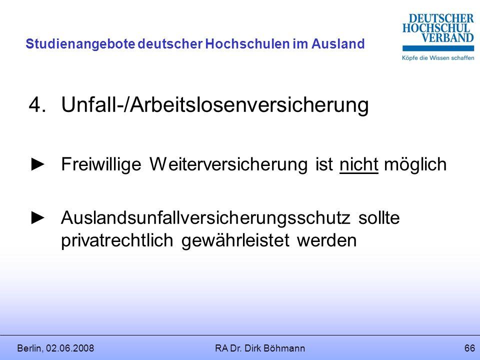 Berlin, 02.06.2008RA Dr. Dirk Böhmann65 Studienangebote deutscher Hochschulen im Ausland 3.Pflegeversicherung Freiwillige Versicherung ist möglich (§