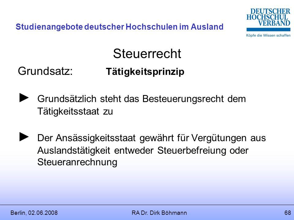 Berlin, 02.06.2008RA Dr. Dirk Böhmann67 Studienangebote deutscher Hochschulen im Ausland Steuerrecht Einkommenssteuerpflicht besteht in jedem Staat, i
