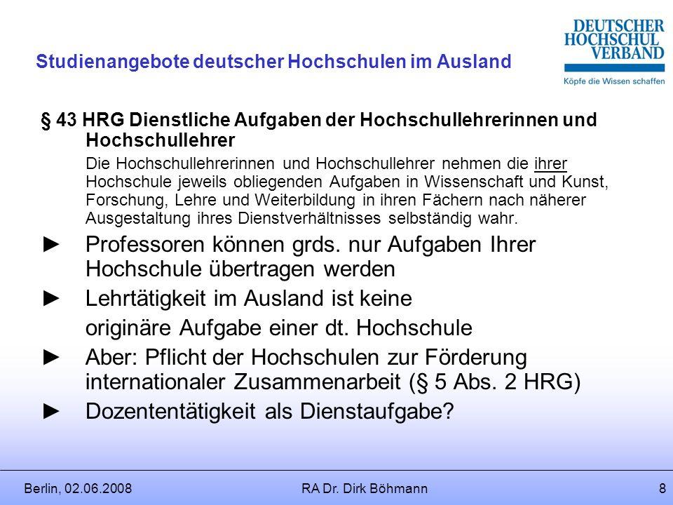 Berlin, 02.06.2008RA Dr. Dirk Böhmann7 Studienangebote deutscher Hochschulen im Ausland Zunächst: Entsendung ins Ausland ? Dienstaufgabe oder Nebentät