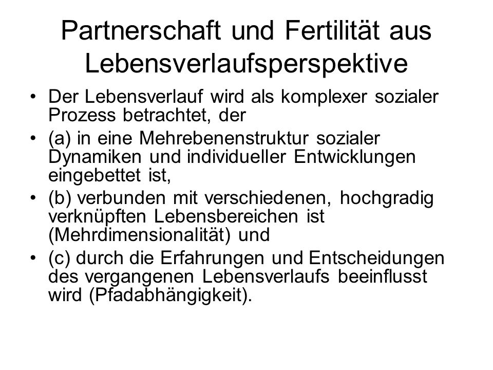 Partnerschaft und Fertilität aus Lebensverlaufsperspektive Der Lebensverlauf wird als komplexer sozialer Prozess betrachtet, der (a) in eine Mehrebene