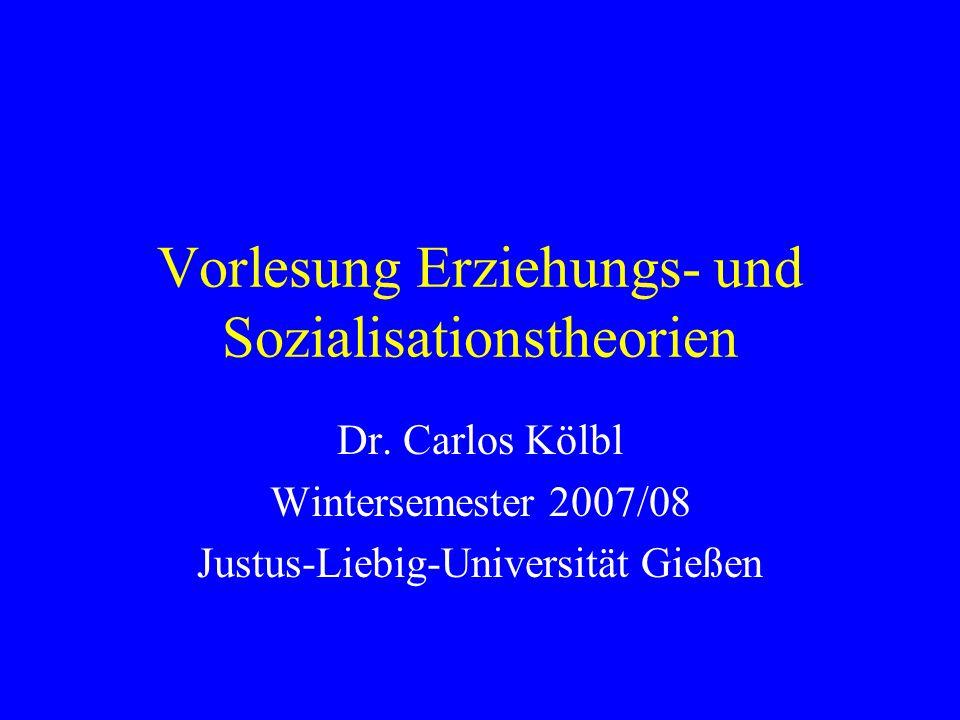 Vorlesung Erziehungs- und Sozialisationstheorien Dr. Carlos Kölbl Wintersemester 2007/08 Justus-Liebig-Universität Gießen