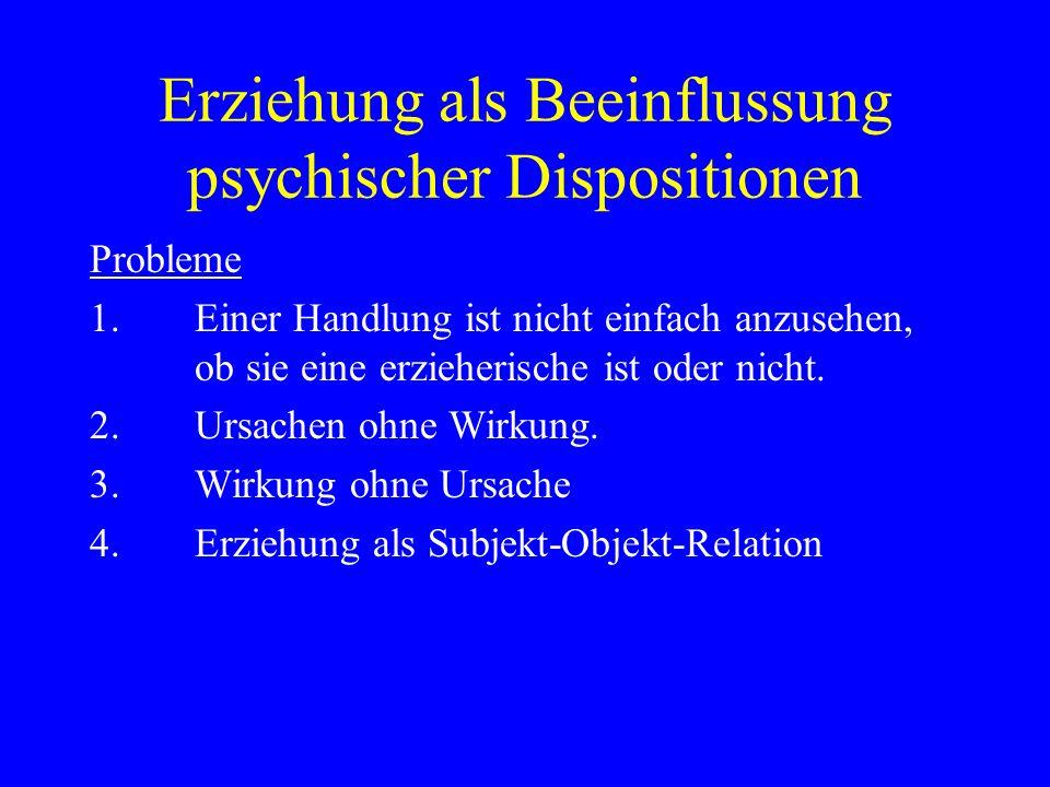 Erziehung als Beeinflussung psychischer Dispositionen Probleme 1.Einer Handlung ist nicht einfach anzusehen, ob sie eine erzieherische ist oder nicht.