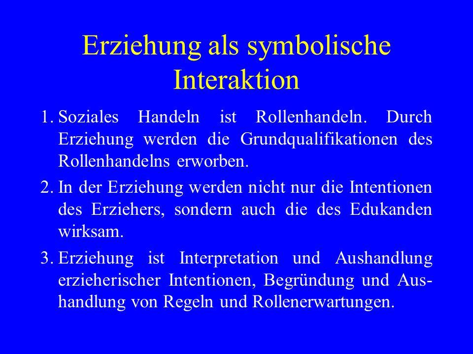Erziehung als symbolische Interaktion 1.Soziales Handeln ist Rollenhandeln. Durch Erziehung werden die Grundqualifikationen des Rollenhandelns erworbe