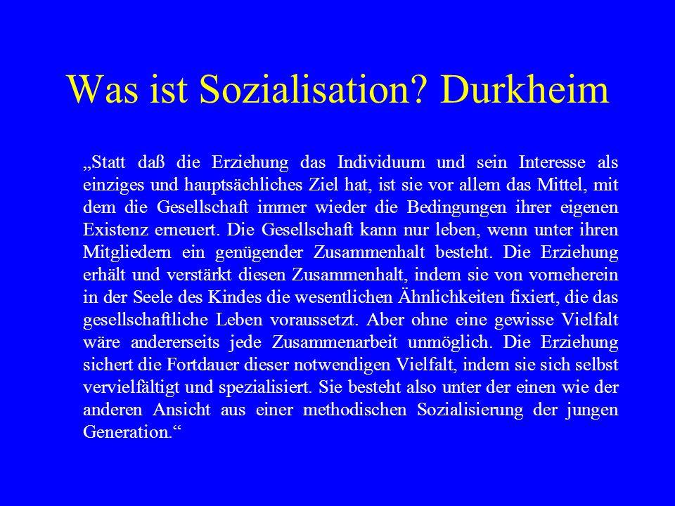 Was ist Sozialisation? Durkheim Statt daß die Erziehung das Individuum und sein Interesse als einziges und hauptsächliches Ziel hat, ist sie vor allem