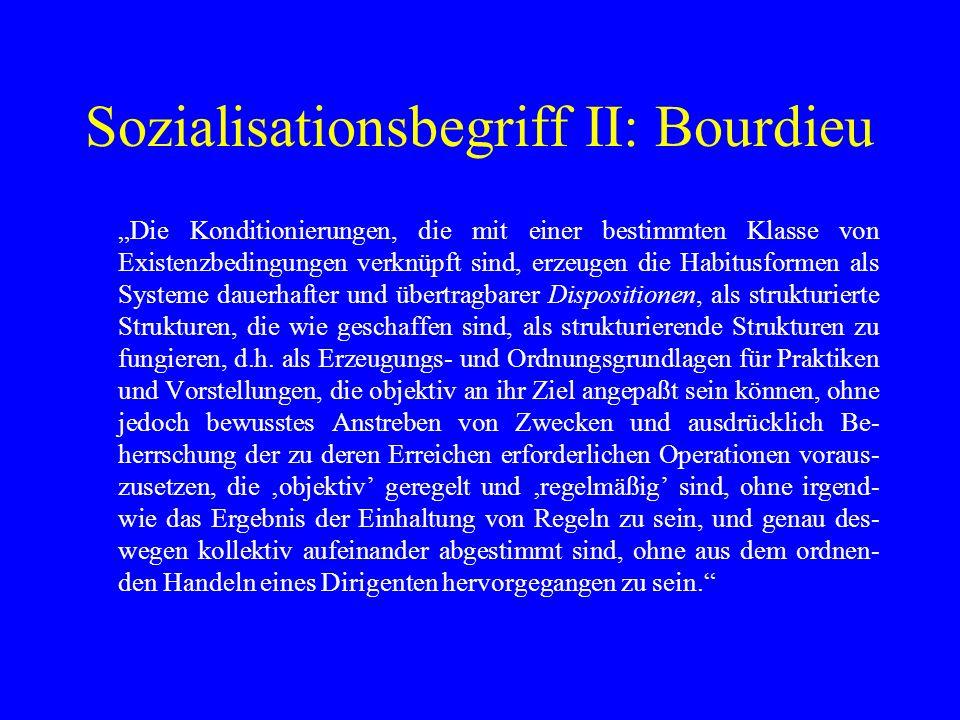 Sozialisationsbegriff II: Bourdieu Die Konditionierungen, die mit einer bestimmten Klasse von Existenzbedingungen verknüpft sind, erzeugen die Habitus