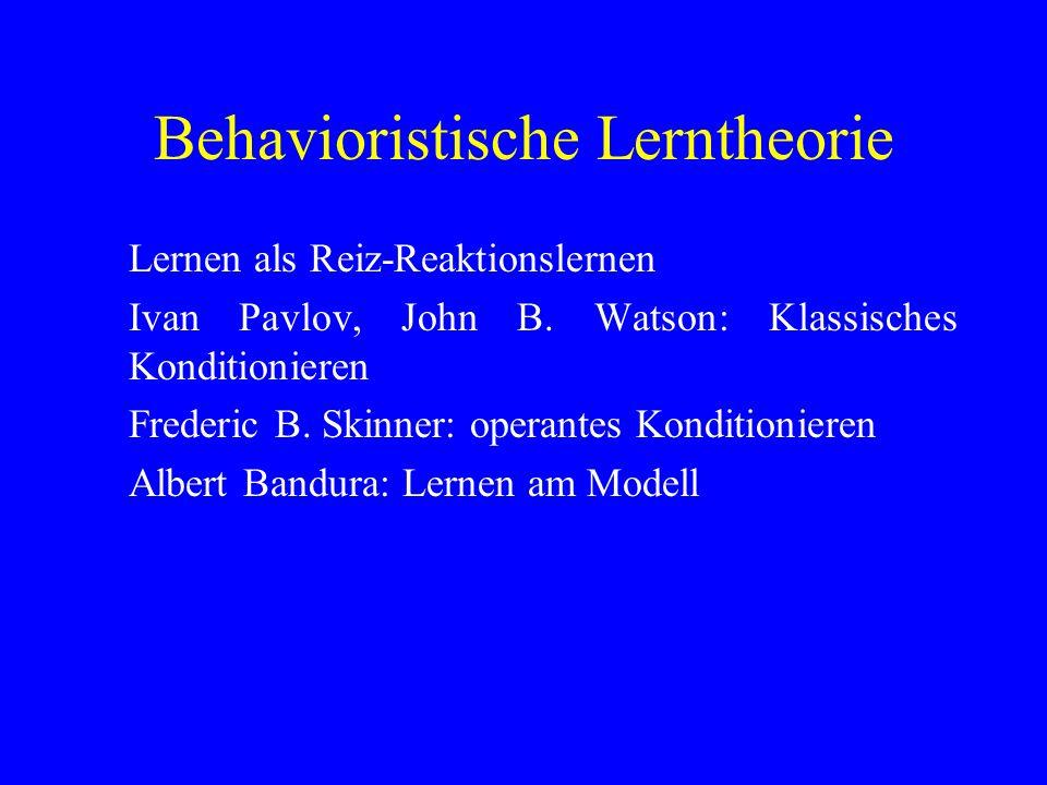 Behavioristische Lerntheorie Lernen als Reiz-Reaktionslernen Ivan Pavlov, John B. Watson: Klassisches Konditionieren Frederic B. Skinner: operantes Ko