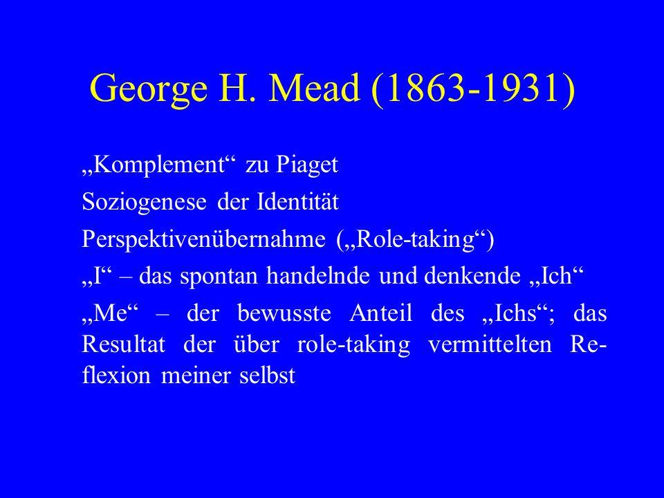 George H. Mead (1863-1931) Komplement zu Piaget Soziogenese der Identität Perspektivenübernahme (Role-taking) I – das spontan handelnde und denkende I