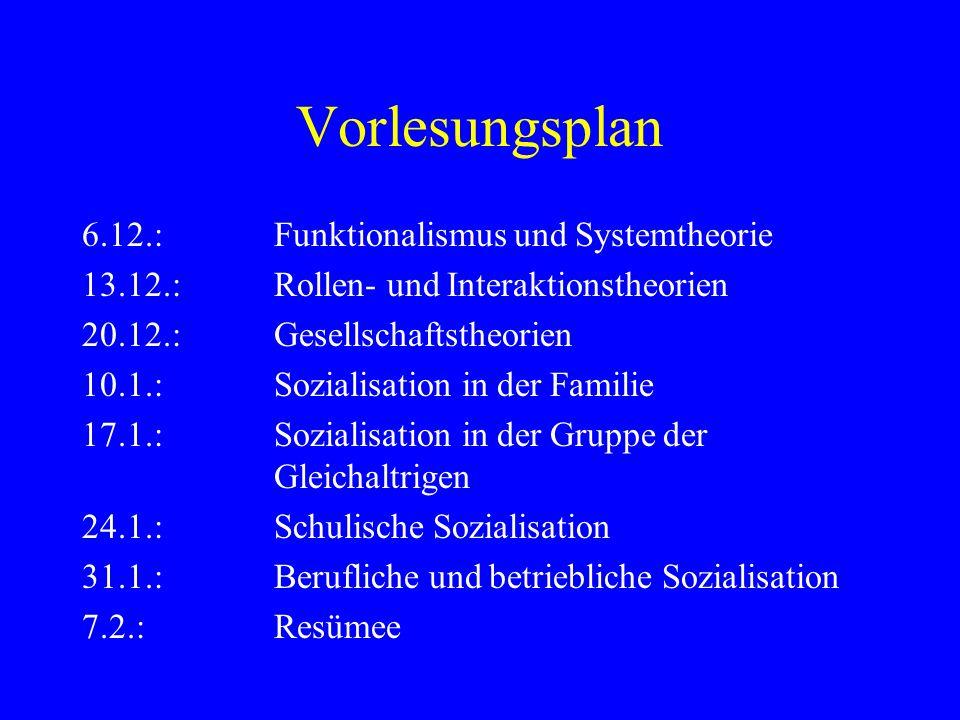 Vorlesungsplan 6.12.:Funktionalismus und Systemtheorie 13.12.:Rollen- und Interaktionstheorien 20.12.:Gesellschaftstheorien 10.1.:Sozialisation in der