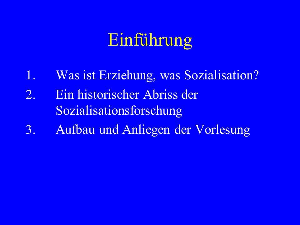 Einführung 1. Was ist Erziehung, was Sozialisation? 2. Ein historischer Abriss der Sozialisationsforschung 3. Aufbau und Anliegen der Vorlesung