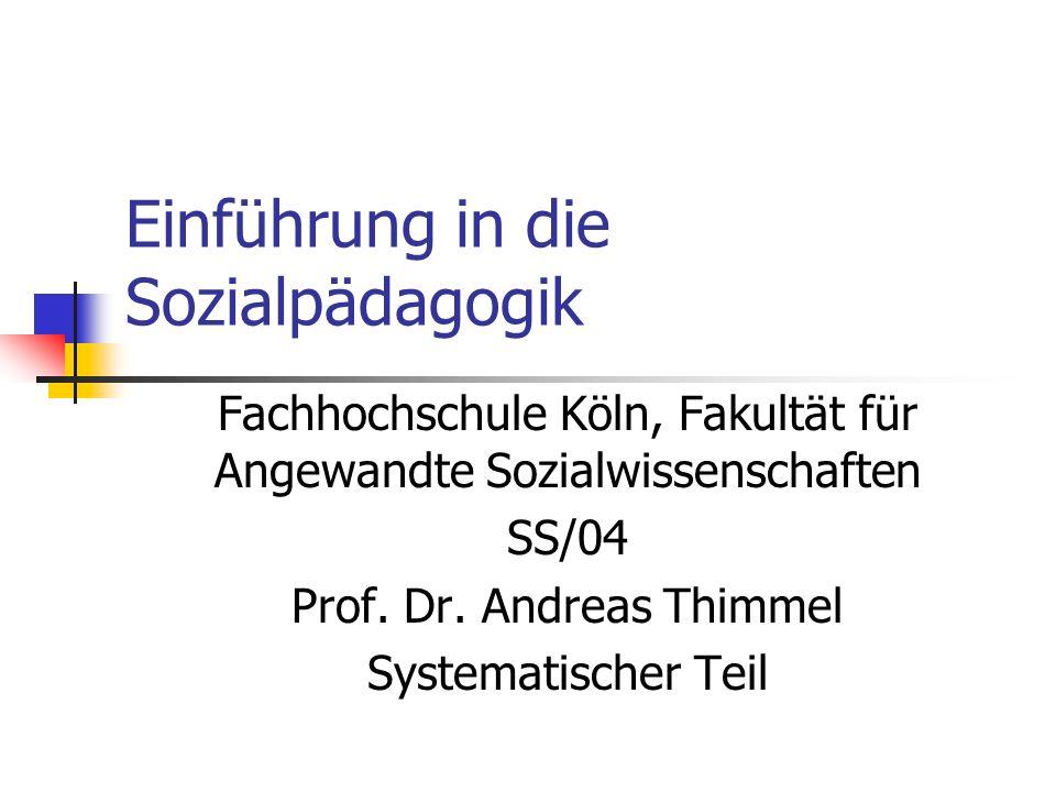 Einführung in die Sozialpädagogik Fachhochschule Köln, Fakultät für Angewandte Sozialwissenschaften SS/04 Prof. Dr. Andreas Thimmel Systematischer Tei