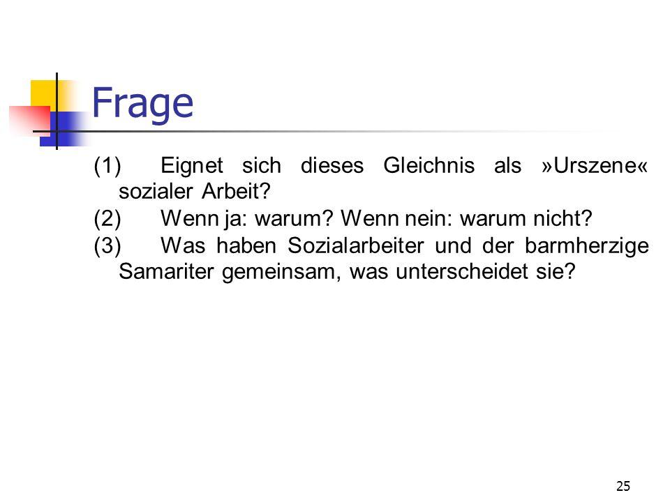 25 Frage (1)Eignet sich dieses Gleichnis als »Urszene« sozialer Arbeit? (2)Wenn ja: warum? Wenn nein: warum nicht? (3)Was haben Sozialarbeiter und der