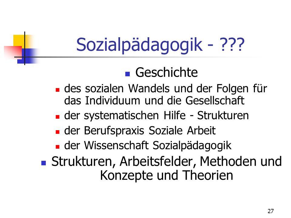 27 Sozialpädagogik - ??? Geschichte des sozialen Wandels und der Folgen für das Individuum und die Gesellschaft der systematischen Hilfe - Strukturen