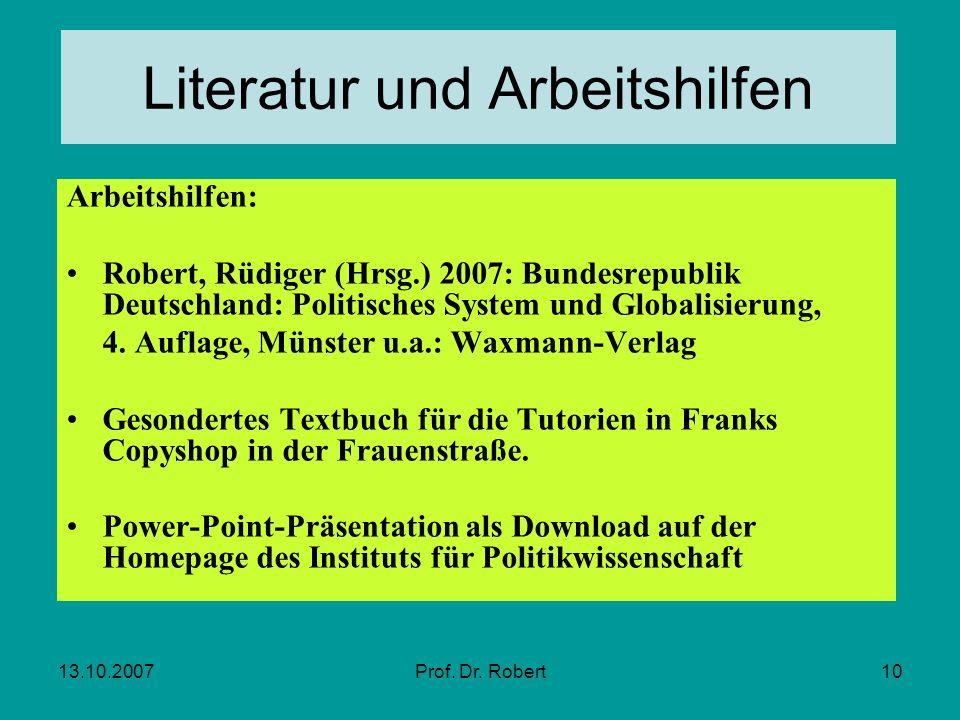 13.10.2007Prof. Dr. Robert10 Literatur und Arbeitshilfen Arbeitshilfen: Robert, Rüdiger (Hrsg.) 2007: Bundesrepublik Deutschland: Politisches System u