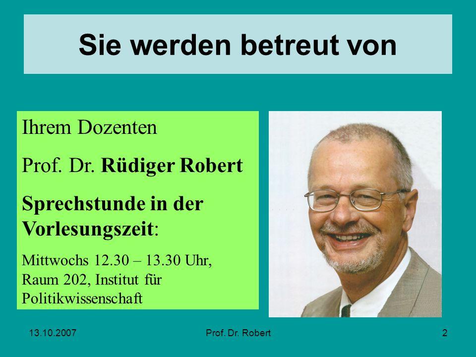 13.10.2007Prof. Dr. Robert2 Sie werden betreut von Ihrem Dozenten Prof. Dr. Rüdiger Robert Sprechstunde in der Vorlesungszeit: Mittwochs 12.30 – 13.30