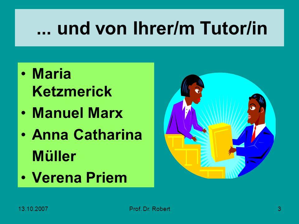 13.10.2007Prof. Dr. Robert3... und von Ihrer/m Tutor/in Maria Ketzmerick Manuel Marx Anna Catharina Müller Verena Priem