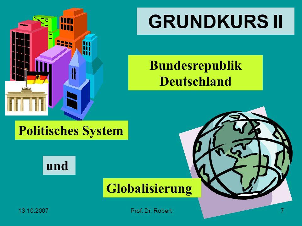 13.10.2007Prof. Dr. Robert7 Bundesrepublik Deutschland Politisches System und Globalisierung GRUNDKURS II