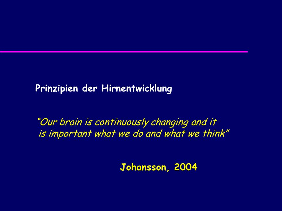 Prinzipien der Hirnentwicklung Our brain is continuously changing and it is important what we do and what we think Johansson, 2004
