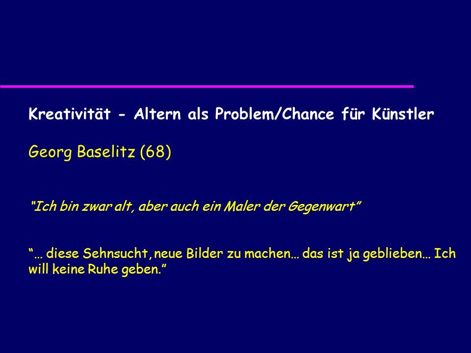 Kreativität - Altern als Problem/Chance für Künstler Georg Baselitz (68) Ich bin zwar alt, aber auch ein Maler der Gegenwart … diese Sehnsucht, neue B
