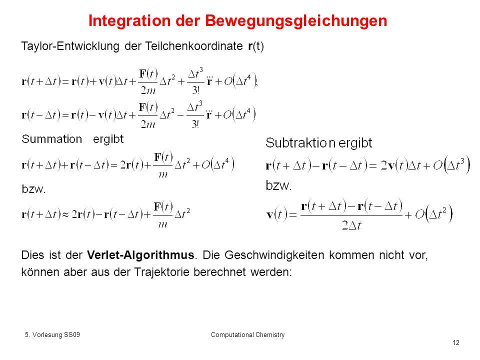 12 5. Vorlesung SS09Computational Chemistry Taylor-Entwicklung der Teilchenkoordinate r(t) Dies ist der Verlet-Algorithmus. Die Geschwindigkeiten komm