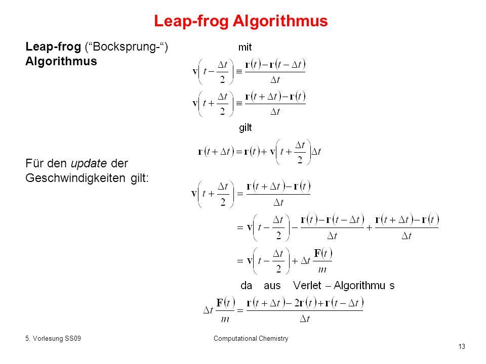 13 5. Vorlesung SS09Computational Chemistry Leap-frog (Bocksprung-) Algorithmus Für den update der Geschwindigkeiten gilt: Leap-frog Algorithmus