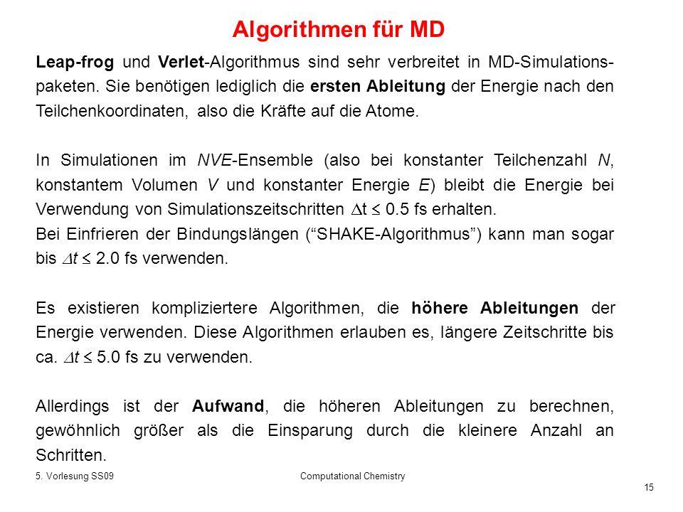 15 5. Vorlesung SS09Computational Chemistry Leap-frog und Verlet-Algorithmus sind sehr verbreitet in MD-Simulations- paketen. Sie benötigen lediglich