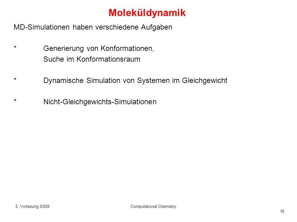 16 5. Vorlesung SS09Computational Chemistry MD-Simulationen haben verschiedene Aufgaben *Generierung von Konformationen, Suche im Konformationsraum *D