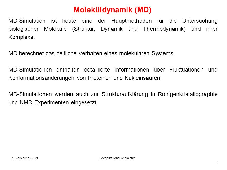 2 5. Vorlesung SS09Computational Chemistry Moleküldynamik (MD) MD-Simulation ist heute eine der Hauptmethoden für die Untersuchung biologischer Molekü
