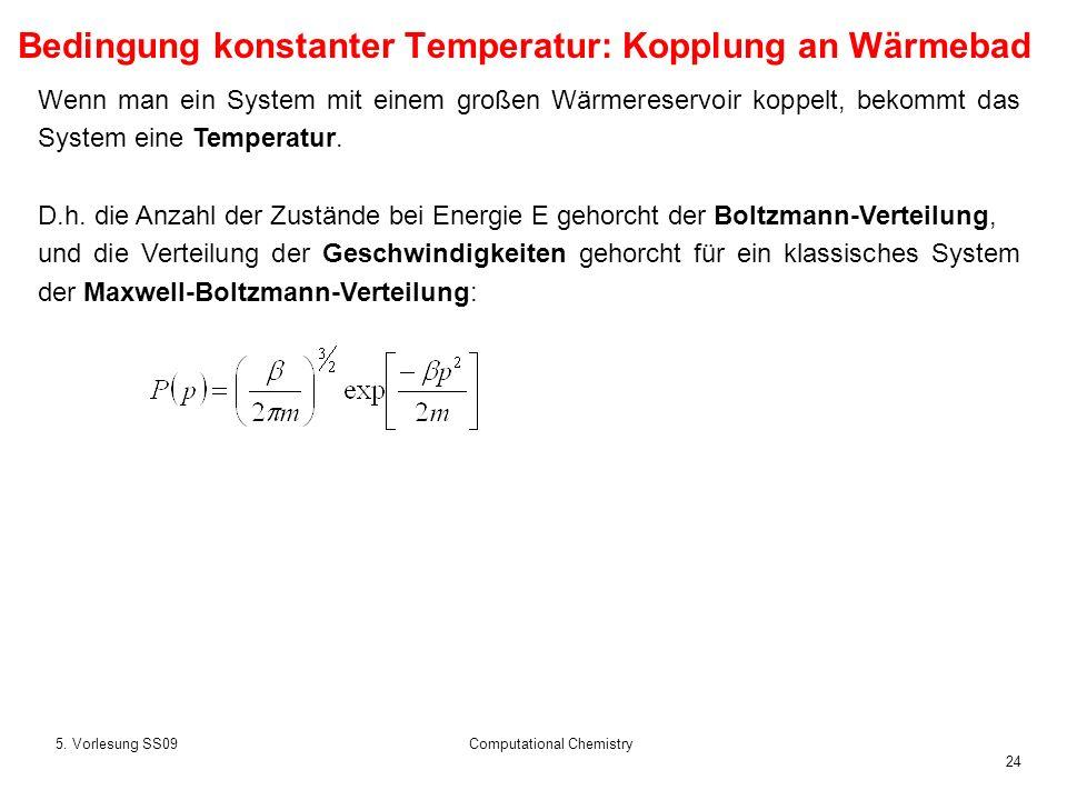24 5. Vorlesung SS09Computational Chemistry Wenn man ein System mit einem großen Wärmereservoir koppelt, bekommt das System eine Temperatur. D.h. die