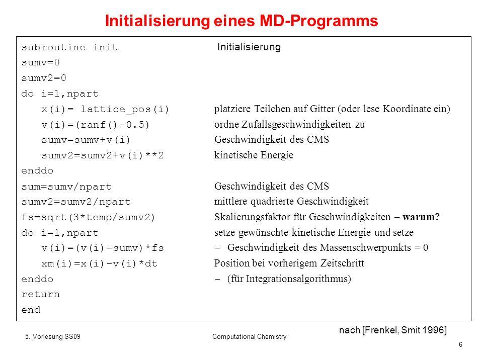 6 5. Vorlesung SS09Computational Chemistry subroutine init Initialisierung sumv=0 sumv2=0 do i=1,npart x(i)= lattice_pos(i) platziere Teilchen auf Git
