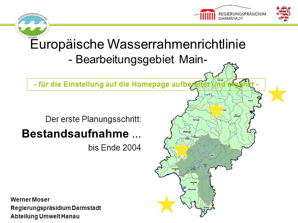 Europäische Wasserrahmenrichtlinie - Bearbeitungsgebiet Main- Der erste Planungsschritt: Bestandsaufnahme... bis Ende 2004 Werner Moser Regierungspräs