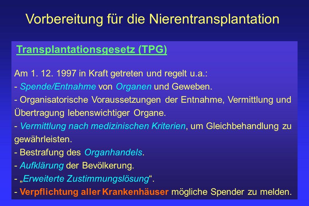 Vorbereitung für die Nierentransplantation Transplantationsgesetz (TPG) Am 1. 12. 1997 in Kraft getreten und regelt u.a.: - Spende/Entnahme von Organe