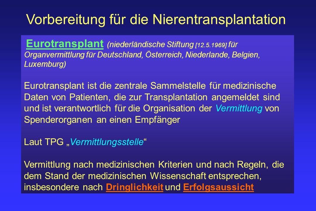 Vorbereitung für die Nierentransplantation Allokation von Nieren Blutgruppenkompatibilität Grad der HLA-Übereinstimmung (40% Gewichtung, maximal 400 Punkte ) Mismatch-Wahrscheinlichkeit (10% Gewichtung) Wartezeit (30% Gewichtung, 50 Punkte/Jahr Wartezeit ) Konservierungszeit = Ischämiezeit (20% Gewichtung) Spezialgruppen Hochimmunisierte Patienten (HIT-, AM-Programm) High urgency Patienten (HU) Kinder (Verdopplung der HLA-Punkte) kombinierte Organtransplantationen (z.B.