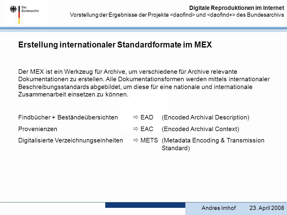 Digitale Reproduktionen im Internet Vorstellung der Ergebnisse der Projekte und des Bundesarchivs Erstellung internationaler Standardformate im MEX EAD (Encoded Archival Description) dient zur Beschreibung von Findbüchern, kann auch für Beständeübersichten eingesetzt werden, ist eine Entwicklung aus den USA seit 1993, ist seit der letzten Version von 2002 komplett in der Form der XML-DTD (Extensible Markup Language - Document Type Definition) aufgebaut, seit 2006 gibt es auch eine Schema-Datei (eag.xsd), orientiert sich mittlerweile sehr stark an den Vorschriften der General International Standard Archival Description (ISAD(G)), die wiederum vom Internationalen Archivrat (International Council on Archives, ICA) im Jahr 2000 verabschiedet worden sind, bietet einen Rahmen (Framework), innerhalb dessen Profile für eine jeweilige praktische Anwendung gebildet werden können, ist in der Lage, den hierarchisch strukturierten Aufbau der Archivbestände abzubilden.