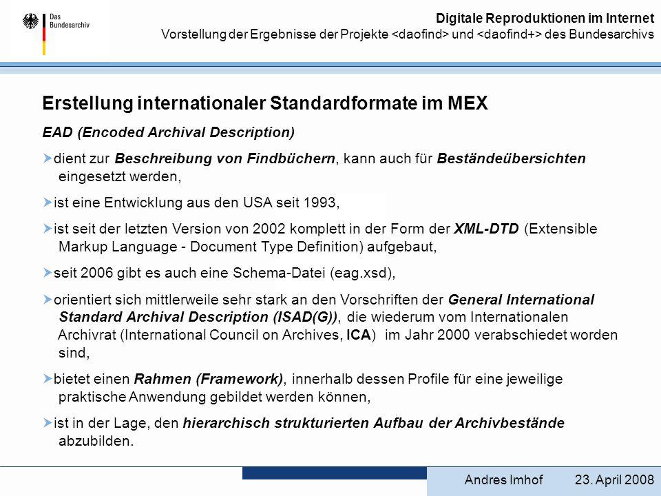 Digitale Reproduktionen im Internet Vorstellung der Ergebnisse der Projekte und des Bundesarchivs Vorstellung weiterer EAD-Anwendungsprofile im MEX Anschließend wurde das EAD-BArch-Profil für den tagtäglichen Gebrauch auf spezifische Anwendungsgebiete wie Sachakten, Personenakten etc.