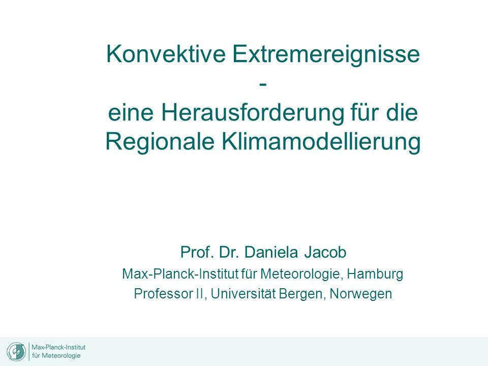 Konvektive Extremereignisse - eine Herausforderung für die Regionale Klimamodellierung Prof. Dr. Daniela Jacob Max-Planck-Institut für Meteorologie, H