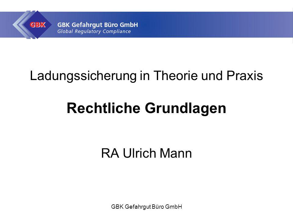 GBK Gefahrgut Büro GmbH Ladungssicherung in Theorie und Praxis Rechtliche Grundlagen RA Ulrich Mann