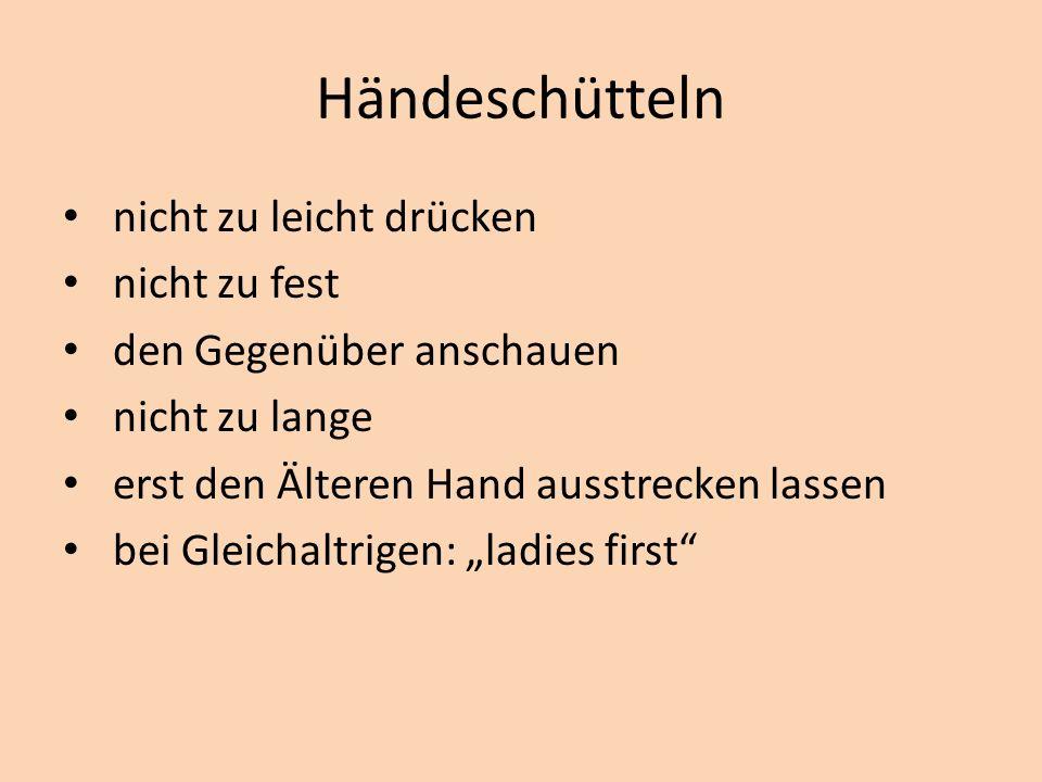 Händeschütteln nicht zu leicht drücken nicht zu fest den Gegenüber anschauen nicht zu lange erst den Älteren Hand ausstrecken lassen bei Gleichaltrigen: ladies first
