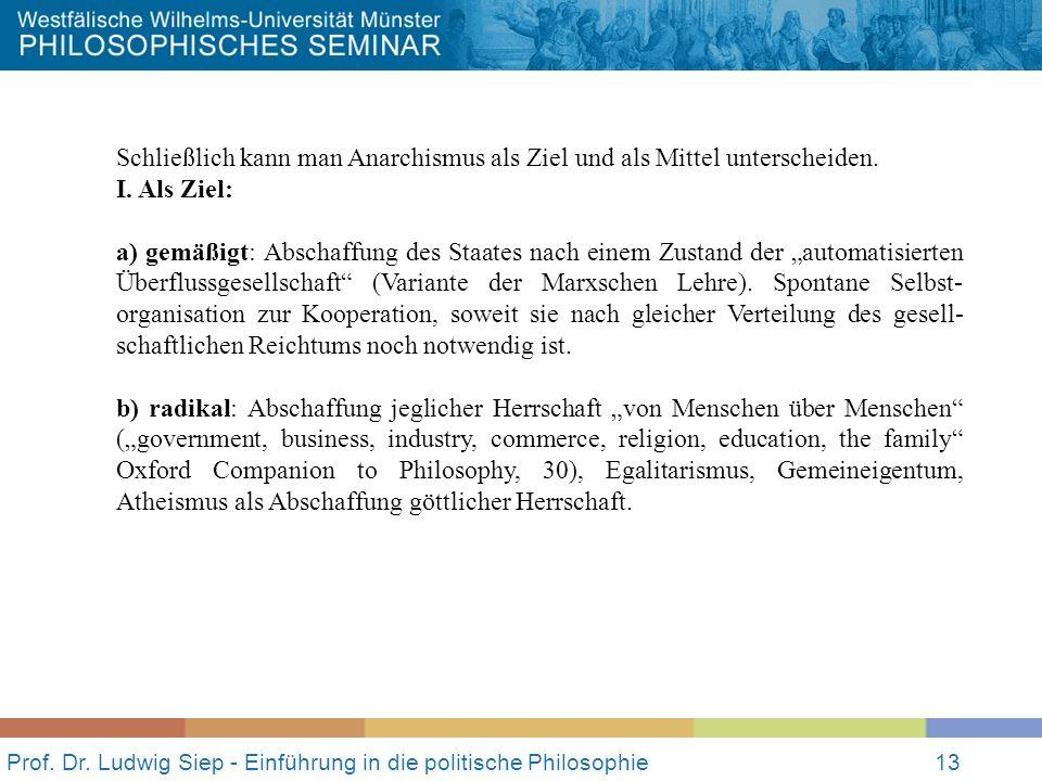 Prof. Dr. Ludwig Siep - Einführung in die politische Philosophie13 Schließlich kann man Anarchismus als Ziel und als Mittel unterscheiden. I. Als Ziel