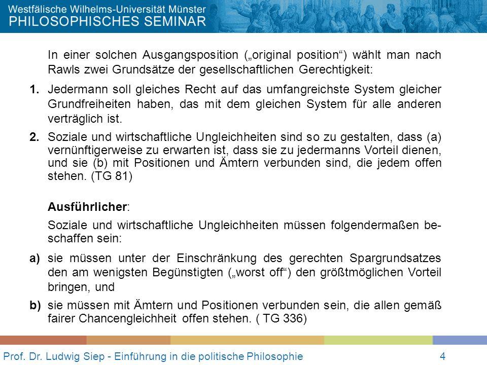 Prof. Dr. Ludwig Siep - Einführung in die politische Philosophie4 In einer solchen Ausgangsposition (original position) wählt man nach Rawls zwei Grun