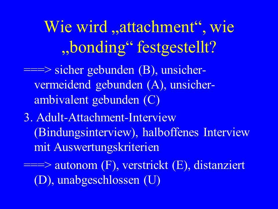 Wie wird attachment, wie bonding festgestellt? ===> sicher gebunden (B), unsicher- vermeidend gebunden (A), unsicher- ambivalent gebunden (C) 3. Adult