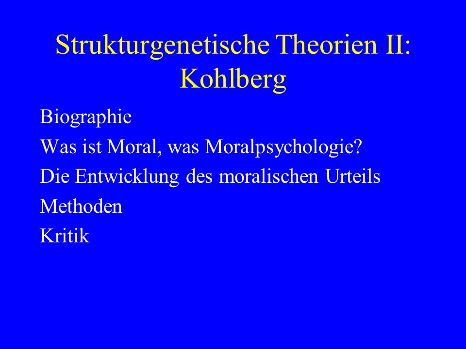 Strukturgenetische Theorien II: Kohlberg Biographie Was ist Moral, was Moralpsychologie? Die Entwicklung des moralischen Urteils Methoden Kritik