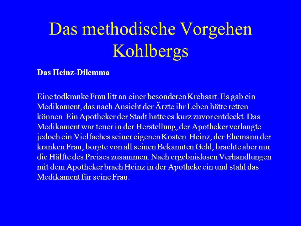 Das methodische Vorgehen Kohlbergs Das Heinz-Dilemma Eine todkranke Frau litt an einer besonderen Krebsart. Es gab ein Medikament, das nach Ansicht de