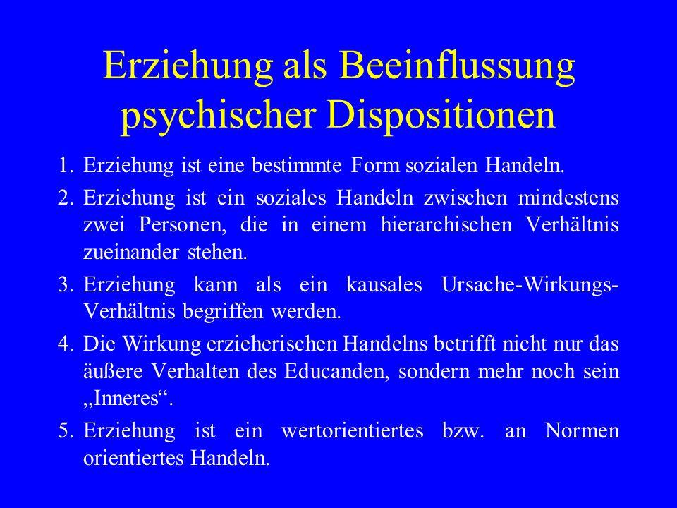 Erziehung als Beeinflussung psychischer Dispositionen 1.Erziehung ist eine bestimmte Form sozialen Handeln. 2.Erziehung ist ein soziales Handeln zwisc
