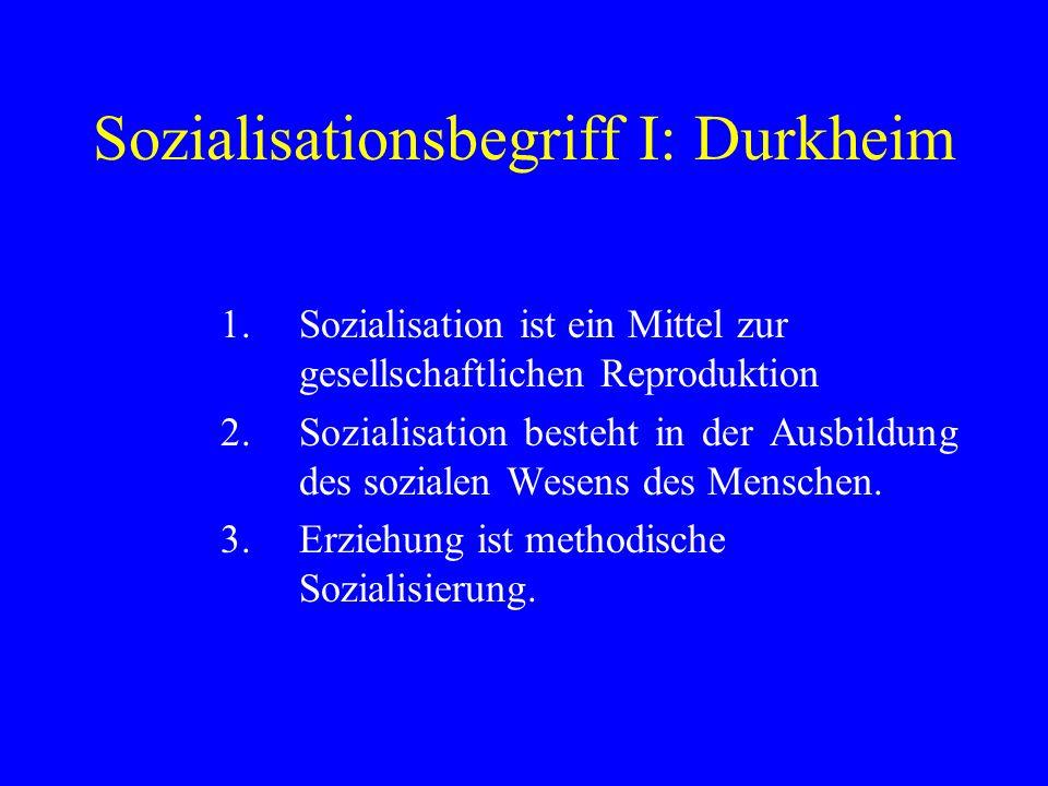 Sozialisationsbegriff I: Durkheim 1.Sozialisation ist ein Mittel zur gesellschaftlichen Reproduktion 2.Sozialisation besteht in der Ausbildung des soz