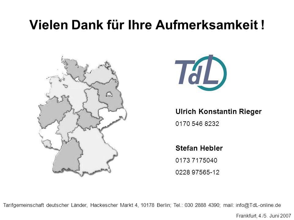 Vielen Dank für Ihre Aufmerksamkeit ! Frankfurt, 4./5. Juni 2007 Tarifgemeinschaft deutscher Länder, Hackescher Markt 4, 10178 Berlin; Tel.: 030 2888
