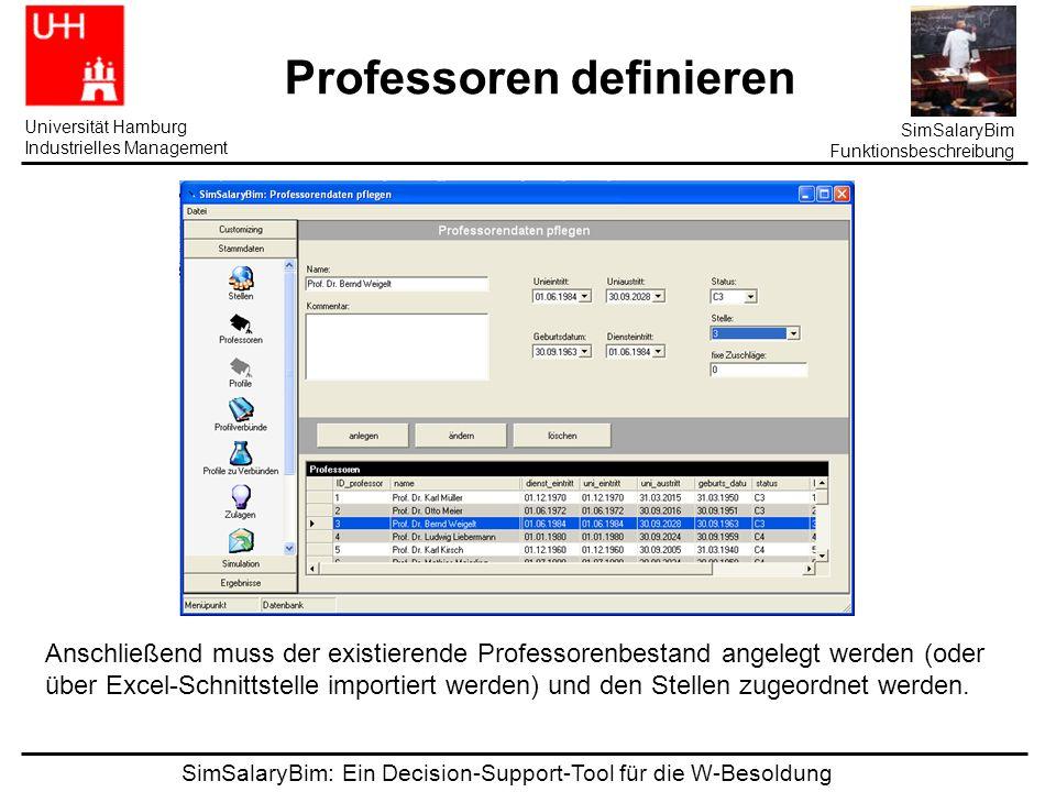 SimSalaryBim: Ein Decision-Support-Tool für die W-Besoldung Universität Hamburg Industrielles Management SimSalaryBim Funktionsbeschreibung Professoren definieren Anschließend muss der existierende Professorenbestand angelegt werden (oder über Excel-Schnittstelle importiert werden) und den Stellen zugeordnet werden.
