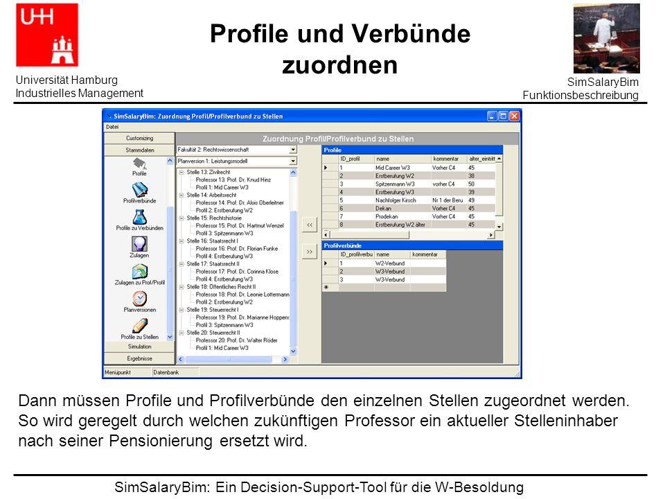 SimSalaryBim: Ein Decision-Support-Tool für die W-Besoldung Universität Hamburg Industrielles Management SimSalaryBim Funktionsbeschreibung Profile und Verbünde zuordnen Dann müssen Profile und Profilverbünde den einzelnen Stellen zugeordnet werden.